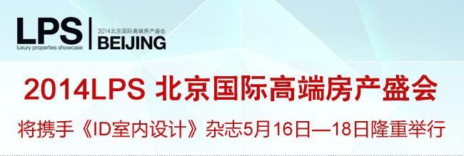 2014LPS北京国际高端房产盛会 将携手《ID室内设计》杂志5月16日-18日隆重举行